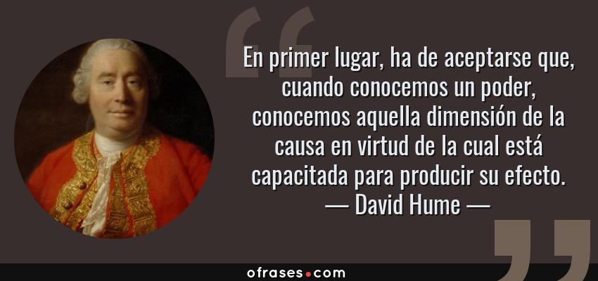Frases de David Hume - En primer lugar, ha de aceptarse que, cuando conocemos un poder, conocemos aquella dimensión de la causa en virtud de la cual está capacitada para producir su efecto.
