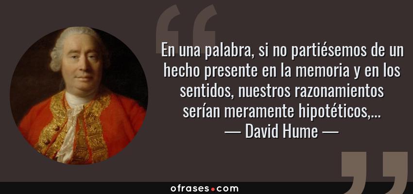 Frases de David Hume - En una palabra, si no partiésemos de un hecho presente en la memoria y en los sentidos, nuestros razonamientos serían meramente hipotéticos,...