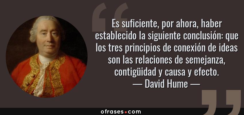 Frases de David Hume - Es suficiente, por ahora, haber establecido la siguiente conclusión: que los tres principios de conexión de ideas son las relaciones de semejanza, contigüidad y causa y efecto.