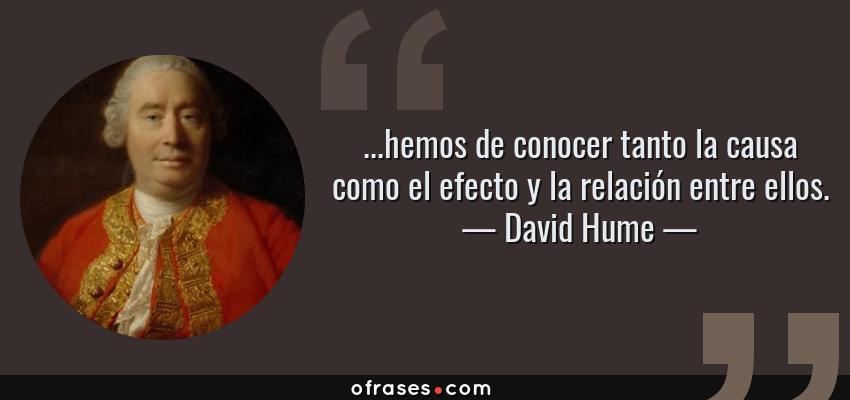 Frases de David Hume - ...hemos de conocer tanto la causa como el efecto y la relación entre ellos.