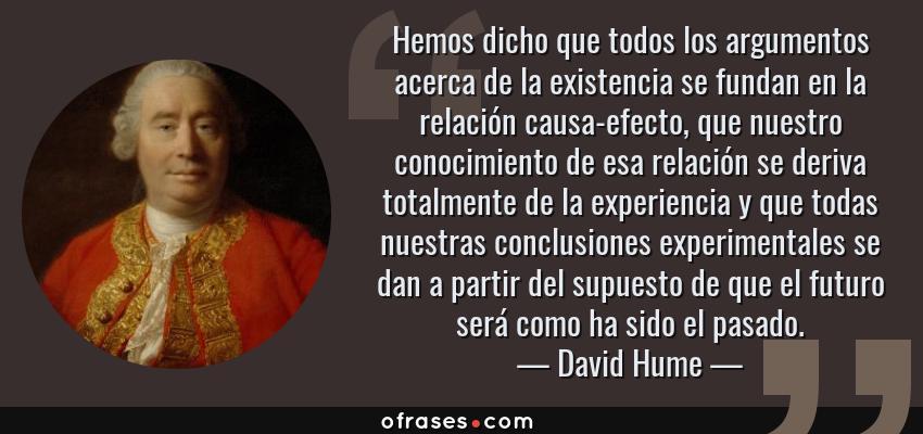 Frases de David Hume - Hemos dicho que todos los argumentos acerca de la existencia se fundan en la relación causa-efecto, que nuestro conocimiento de esa relación se deriva totalmente de la experiencia y que todas nuestras conclusiones experimentales se dan a partir del supuesto de que el futuro será como ha sido el pasado.