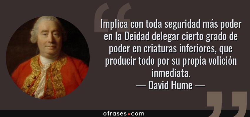 Frases de David Hume - Implica con toda seguridad más poder en la Deidad delegar cierto grado de poder en criaturas inferiores, que producir todo por su propia volición inmediata.