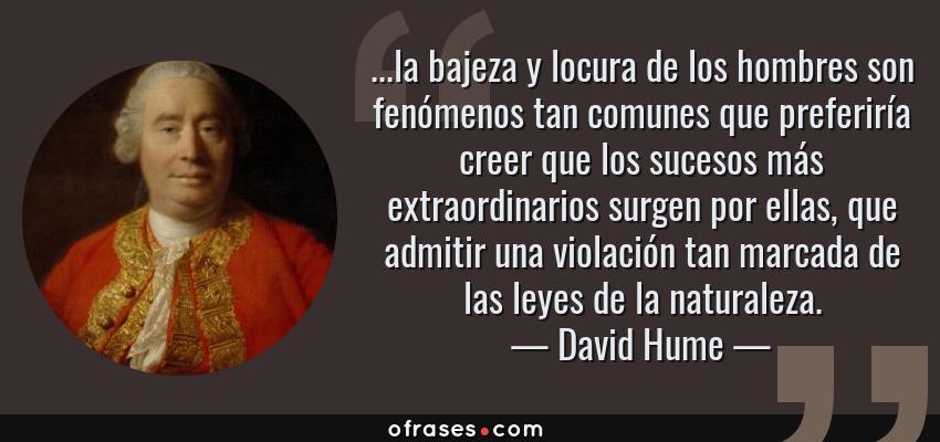 Frases de David Hume - ...la bajeza y locura de los hombres son fenómenos tan comunes que preferiría creer que los sucesos más extraordinarios surgen por ellas, que admitir una violación tan marcada de las leyes de la naturaleza.