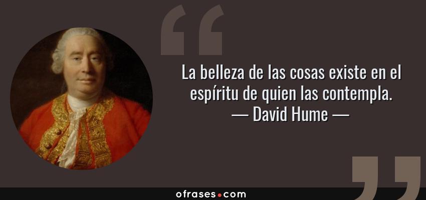 Frases de David Hume - La belleza de las cosas existe en el espíritu de quien las contempla.