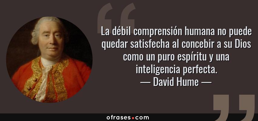 Frases de David Hume - La débil comprensión humana no puede quedar satisfecha al concebir a su Dios como un puro espíritu y una inteligencia perfecta.