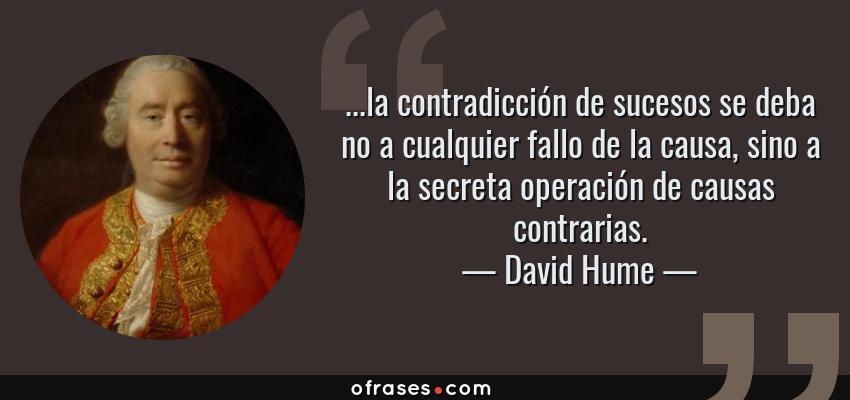 Frases de David Hume - ...la contradicción de sucesos se deba no a cualquier fallo de la causa, sino a la secreta operación de causas contrarias.