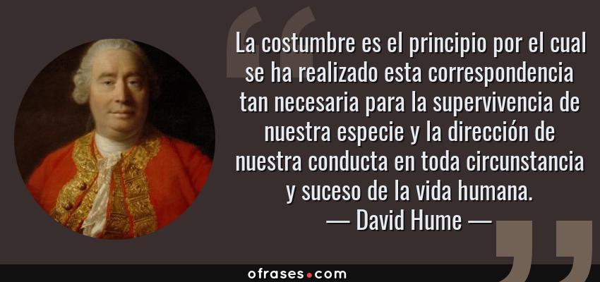 Frases de David Hume - La costumbre es el principio por el cual se ha realizado esta correspondencia tan necesaria para la supervivencia de nuestra especie y la dirección de nuestra conducta en toda circunstancia y suceso de la vida humana.