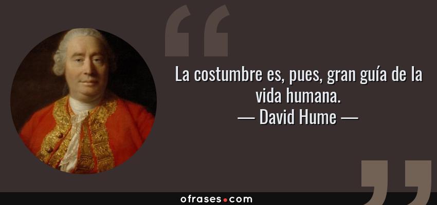 Frases de David Hume - La costumbre es, pues, gran guía de la vida humana.