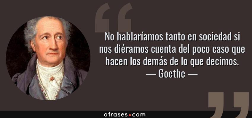 Frases de Goethe - No hablaríamos tanto en sociedad si nos diéramos cuenta del poco caso que hacen los demás de lo que decimos.
