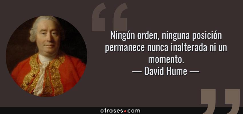 Frases de David Hume - Ningún orden, ninguna posición permanece nunca inalterada ni un momento.