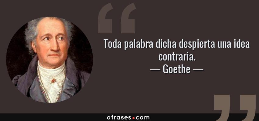 Frases de Goethe - Toda palabra dicha despierta una idea contraria.