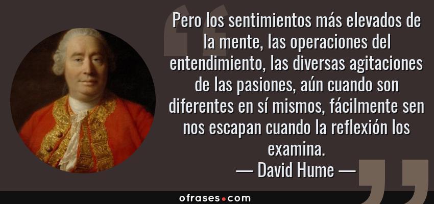 Frases de David Hume - Pero los sentimientos más elevados de la mente, las operaciones del entendimiento, las diversas agitaciones de las pasiones, aún cuando son diferentes en sí mismos, fácilmente sen nos escapan cuando la reflexión los examina.