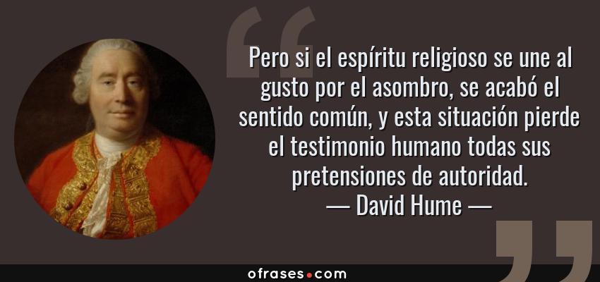 Frases de David Hume - Pero si el espíritu religioso se une al gusto por el asombro, se acabó el sentido común, y esta situación pierde el testimonio humano todas sus pretensiones de autoridad.