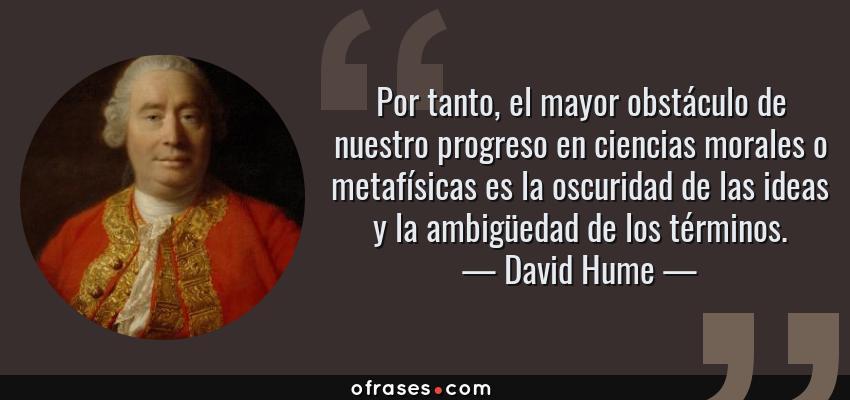 Frases de David Hume - Por tanto, el mayor obstáculo de nuestro progreso en ciencias morales o metafísicas es la oscuridad de las ideas y la ambigüedad de los términos.