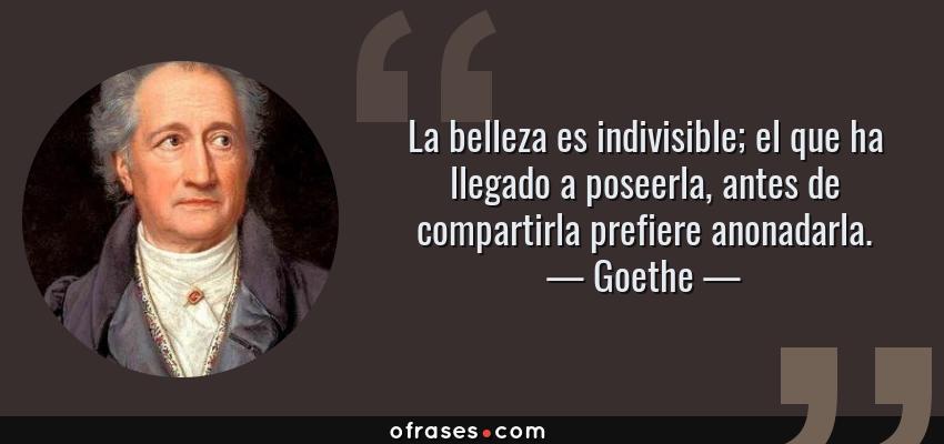 Frases de Goethe - La belleza es indivisible; el que ha llegado a poseerla, antes de compartirla prefiere anonadarla.