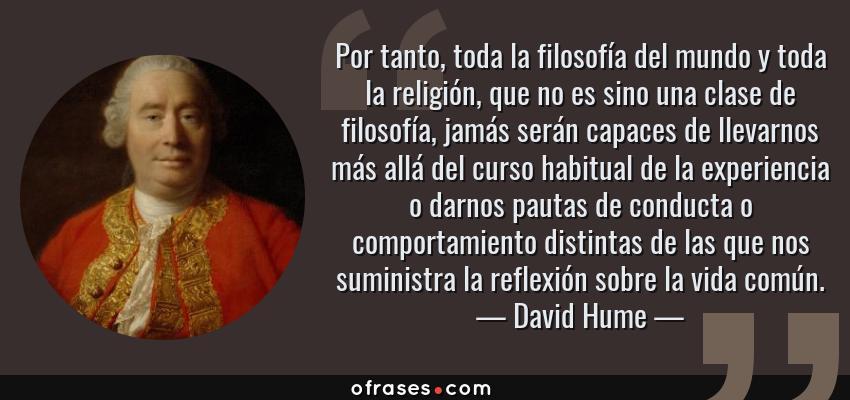 Frases de David Hume - Por tanto, toda la filosofía del mundo y toda la religión, que no es sino una clase de filosofía, jamás serán capaces de llevarnos más allá del curso habitual de la experiencia o darnos pautas de conducta o comportamiento distintas de las que nos suministra la reflexión sobre la vida común.