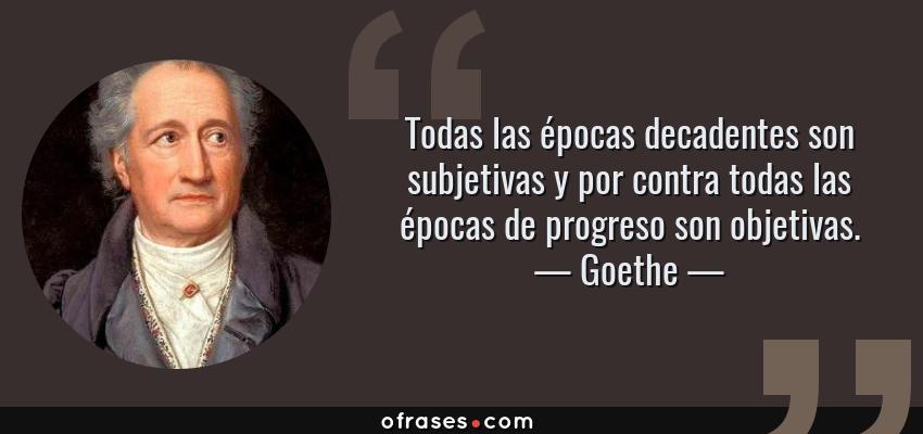 Frases de Goethe - Todas las épocas decadentes son subjetivas y por contra todas las épocas de progreso son objetivas.