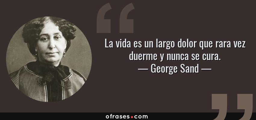 Frases de George Sand - La vida es un largo dolor que rara vez duerme y nunca se cura.