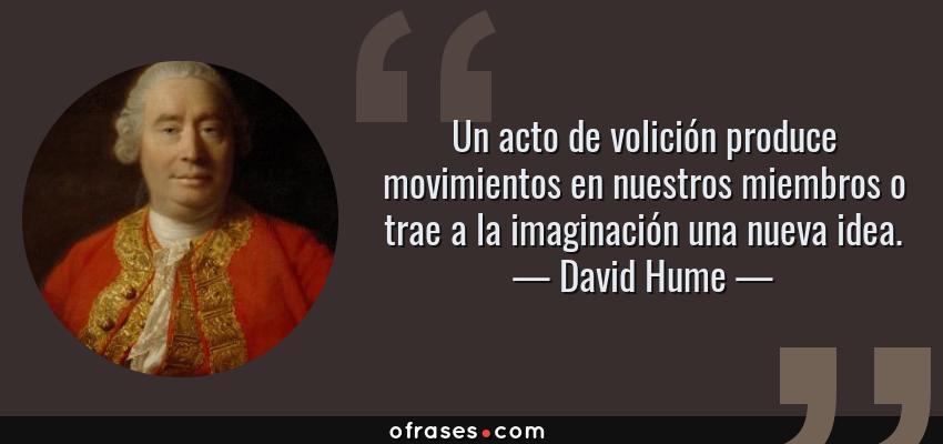Frases de David Hume - Un acto de volición produce movimientos en nuestros miembros o trae a la imaginación una nueva idea.