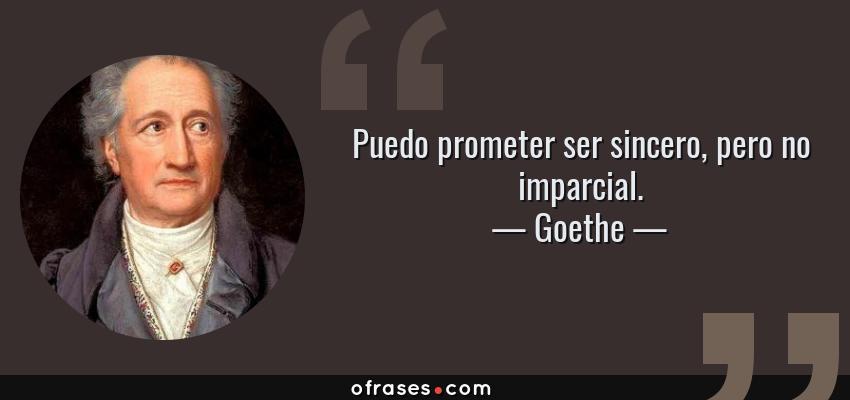 Frases de Goethe - Puedo prometer ser sincero, pero no imparcial.