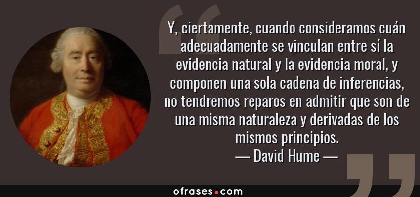 Frases de David Hume - Y, ciertamente, cuando consideramos cuán adecuadamente se vinculan entre sí la evidencia natural y la evidencia moral, y componen una sola cadena de inferencias, no tendremos reparos en admitir que son de una misma naturaleza y derivadas de los mismos principios.