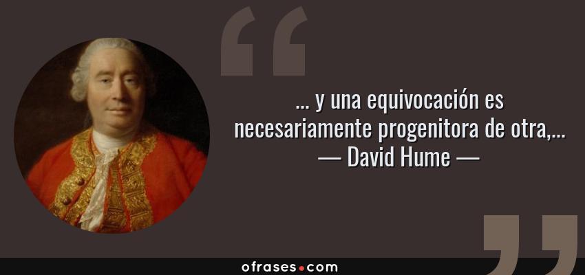 Frases de David Hume - ... y una equivocación es necesariamente progenitora de otra,...