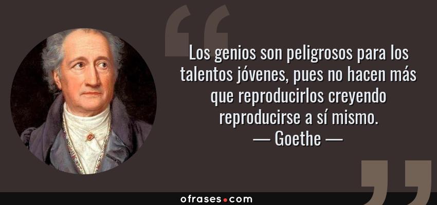 Frases de Goethe - Los genios son peligrosos para los talentos jóvenes, pues no hacen más que reproducirlos creyendo reproducirse a sí mismo.