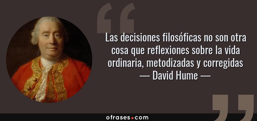 Frases de David Hume - Las decisiones filosóficas no son otra cosa que reflexiones sobre la vida ordinaria, metodizadas y corregidas