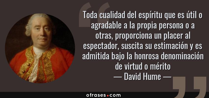 Frases de David Hume - Toda cualidad del espíritu que es útil o agradable a la propia persona o a otras, proporciona un placer al espectador, suscita su estimación y es admitida bajo la honrosa denominación de virtud o mérito