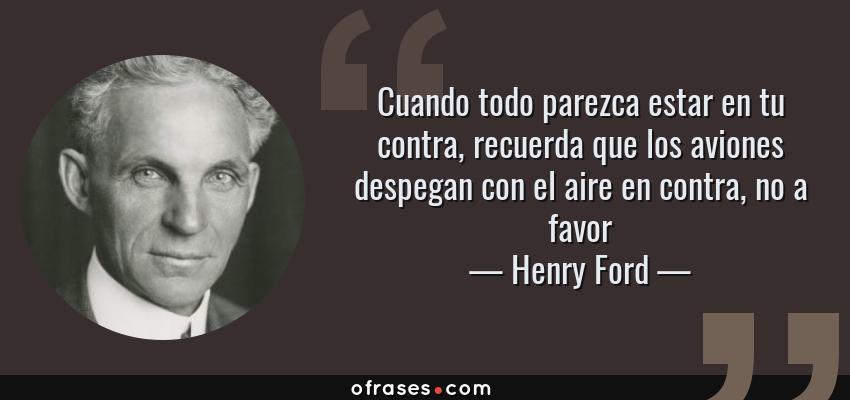 Frases de Henry Ford - Cuando todo parezca estar en tu contra, recuerda que los aviones despegan con el aire en contra, no a favor