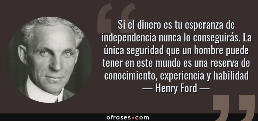 Frases de Henry Ford - Si el dinero es tu esperanza de independencia nunca lo conseguirás. La única seguridad que un hombre puede tener en este mundo es una reserva de conocimiento, experiencia y habilidad