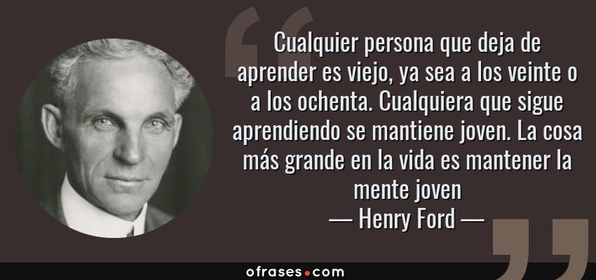 Frases de Henry Ford - Cualquier persona que deja de aprender es viejo, ya sea a los veinte o a los ochenta. Cualquiera que sigue aprendiendo se mantiene joven. La cosa más grande en la vida es mantener la mente joven