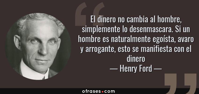 Frases de Henry Ford - El dinero no cambia al hombre, simplemente lo desenmascara. Si un hombre es naturalmente egoísta, avaro y arrogante, esto se manifiesta con el dinero