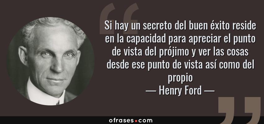 Frases de Henry Ford - Si hay un secreto del buen éxito reside en la capacidad para apreciar el punto de vista del prójimo y ver las cosas desde ese punto de vista así como del propio