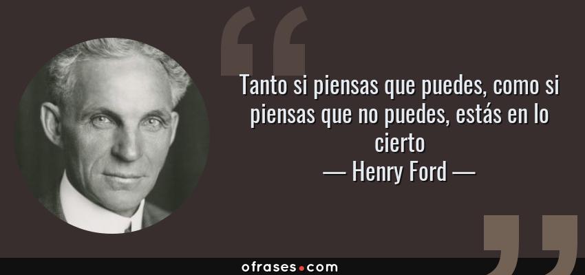 Frases de Henry Ford - Tanto si piensas que puedes, como si piensas que no puedes, estás en lo cierto