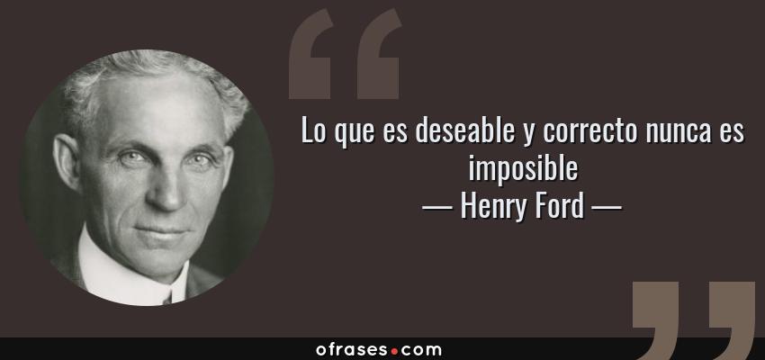 Frases de Henry Ford - Lo que es deseable y correcto nunca es imposible