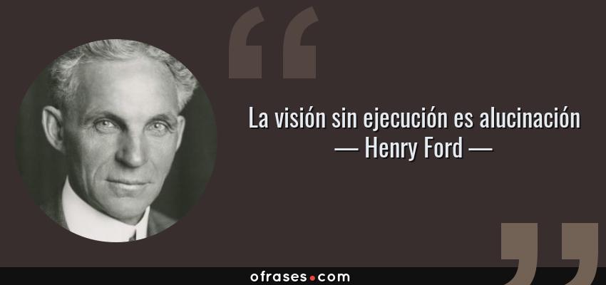 Frases de Henry Ford - La visión sin ejecución es alucinación