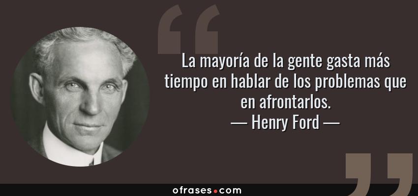Frases de Henry Ford - La mayoría de la gente gasta más tiempo en hablar de los problemas que en afrontarlos.