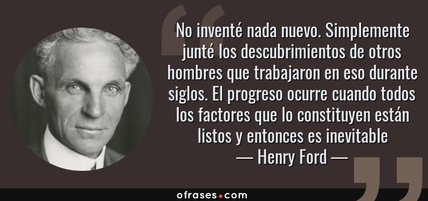 Frases de Henry Ford - No inventé nada nuevo. Simplemente junté los descubrimientos de otros hombres que trabajaron en eso durante siglos. El progreso ocurre cuando todos los factores que lo constituyen están listos y entonces es inevitable