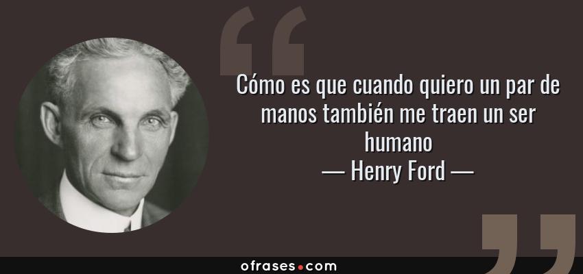 Frases de Henry Ford - Cómo es que cuando quiero un par de manos también me traen un ser humano