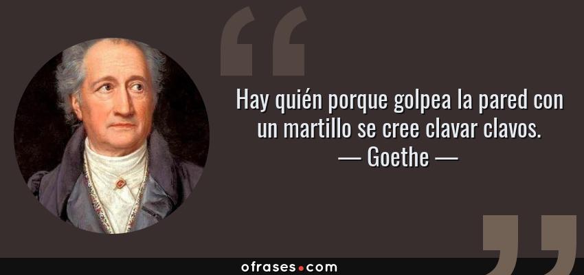 Frases de Goethe - Hay quién porque golpea la pared con un martillo se cree clavar clavos.
