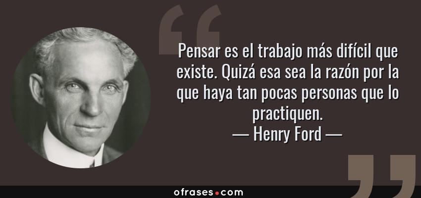 Frases de Henry Ford - Pensar es el trabajo más difícil que existe. Quizá esa sea la razón por la que haya tan pocas personas que lo practiquen.