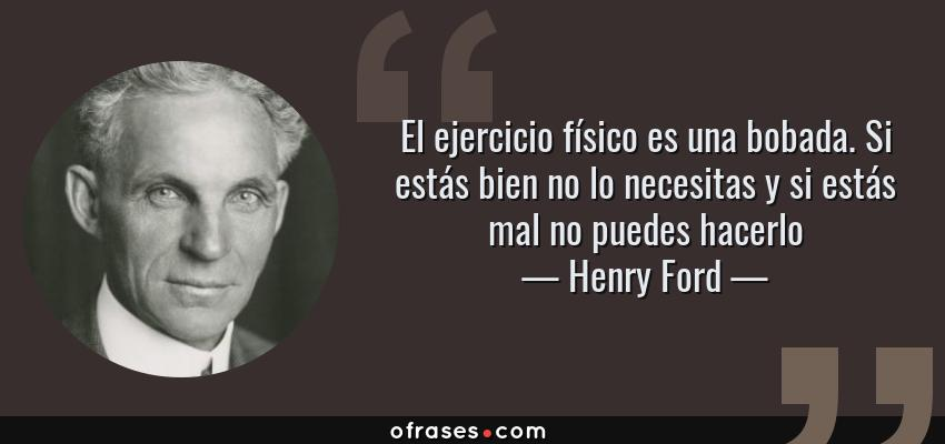 Frases de Henry Ford - El ejercicio físico es una bobada. Si estás bien no lo necesitas y si estás mal no puedes hacerlo
