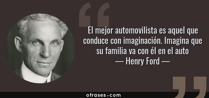 Frases de Henry Ford - El mejor automovilista es aquel que conduce con imaginación. Imagina que su familia va con él en el auto