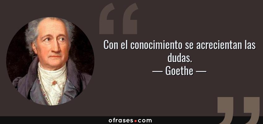 Frases de Goethe - Con el conocimiento se acrecientan las dudas.