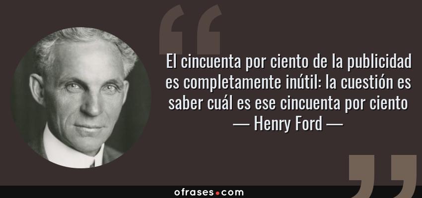 Frases de Henry Ford - El cincuenta por ciento de la publicidad es completamente inútil: la cuestión es saber cuál es ese cincuenta por ciento
