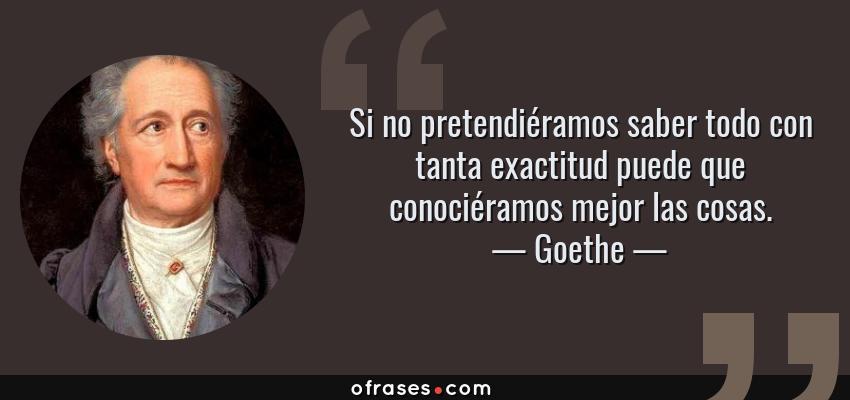 Frases de Goethe - Si no pretendiéramos saber todo con tanta exactitud puede que conociéramos mejor las cosas.