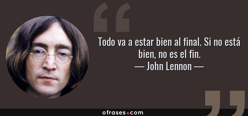 Frases de John Lennon - Todo va a estar bien al final. Si no está bien, no es el fin.