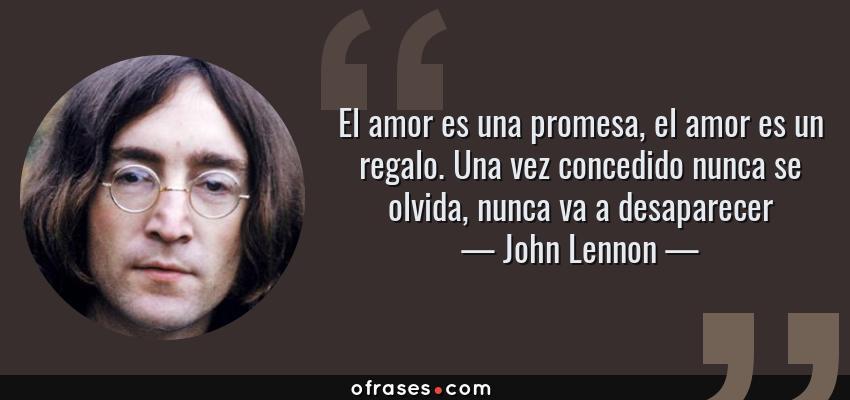 Frases de John Lennon - El amor es una promesa, el amor es un regalo. Una vez concedido nunca se olvida, nunca va a desaparecer