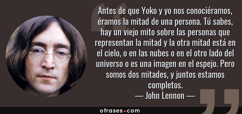 Frases de John Lennon - Antes de que Yoko y yo nos conociéramos, éramos la mitad de una persona. Tú sabes, hay un viejo mito sobre las personas que representan la mitad y la otra mitad está en el cielo, o en las nubes o en el otro lado del universo o es una imagen en el espejo. Pero somos dos mitades, y juntos estamos completos.